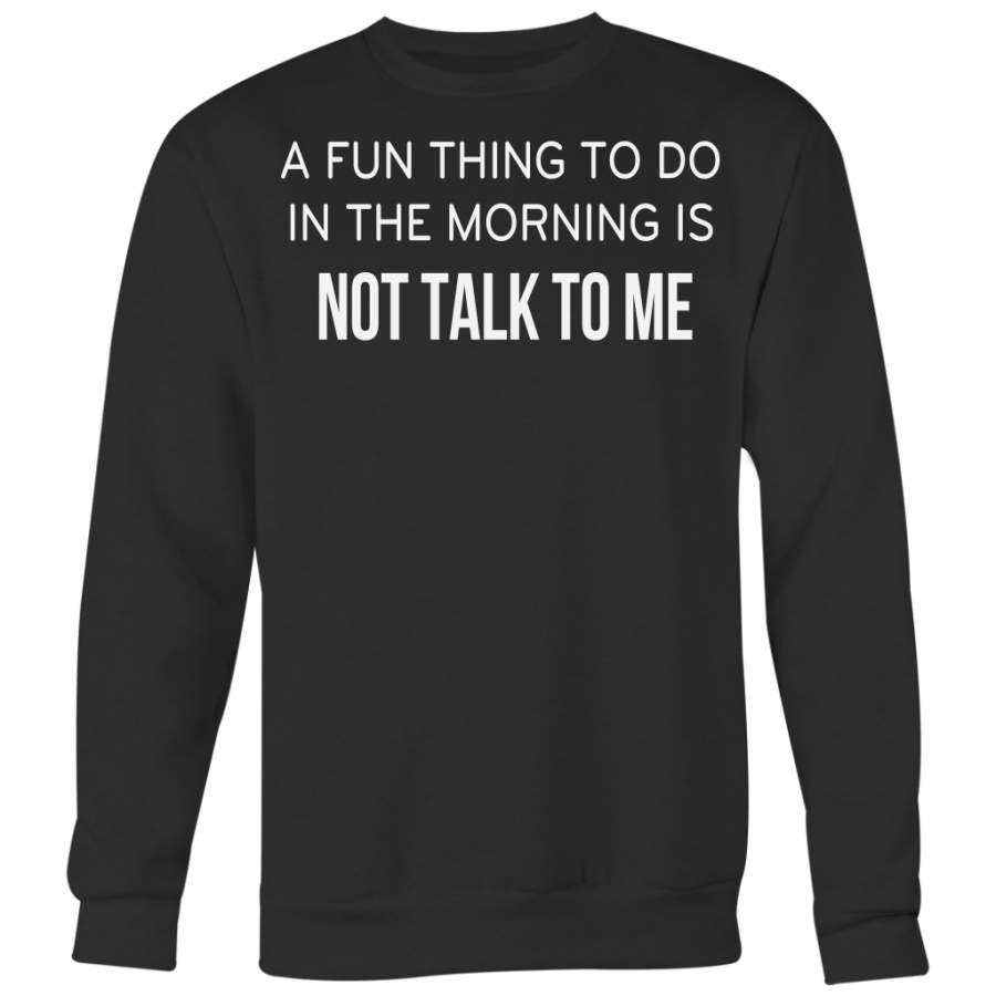 A Fun Thing To Do In The Mornings Is Not Talk To Me Shirt, Funny Shirt