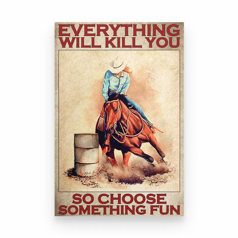 Barrel Racing Everything Will Kill You So Choose Something Fun Barrel - Poster