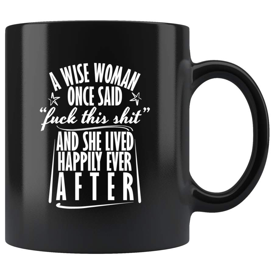 "A wise woman once said ""fuck this shit"" and she lived happily ever after single relationships mug coffee cup"