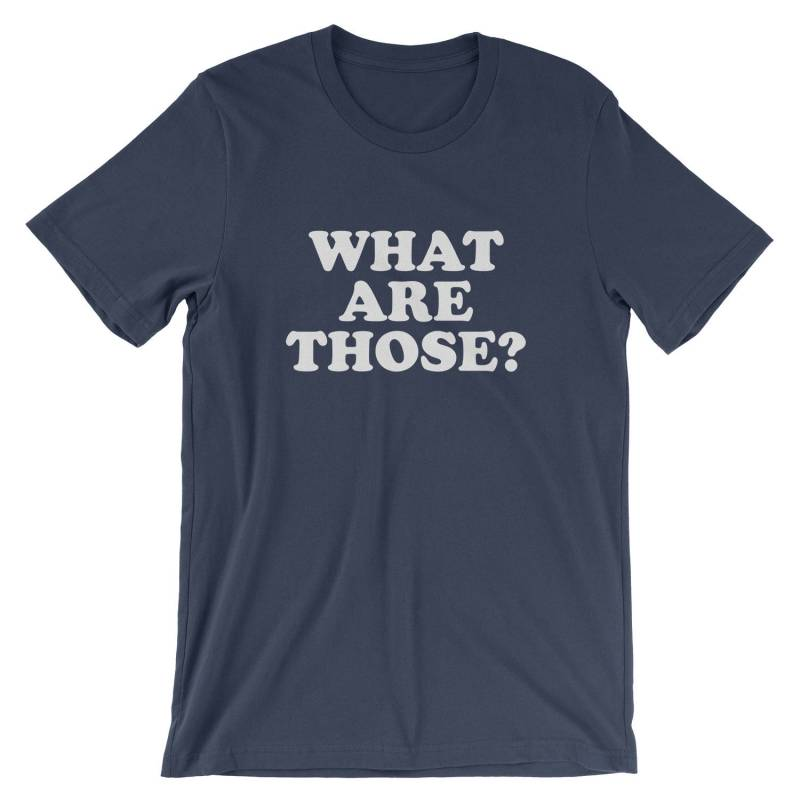 What Are Those? T-Shirt - Funny Slogan Sayings Shoes Shirt | Mens Womens Unisex Shirt Soft Top