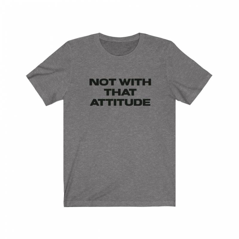 Not With That Attitude, Funny T Shirt, Gym Shirt, Funny Workout Shirts Women, Funny Weightlifting Shirt, Inspirational T Shirt, Bella Canvas