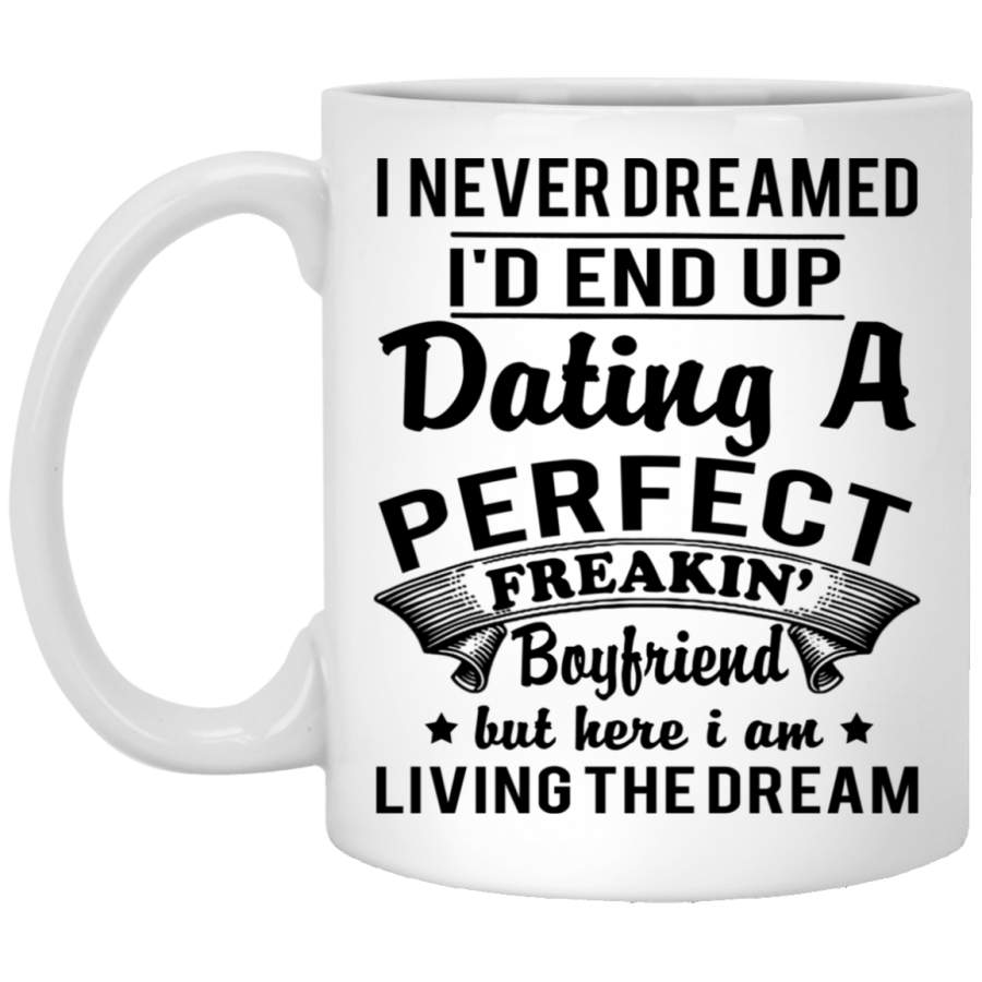 I Never Dreamed I'd End Up Dating A Perfect Freakin' Boyfriend Mug Cup Coffee