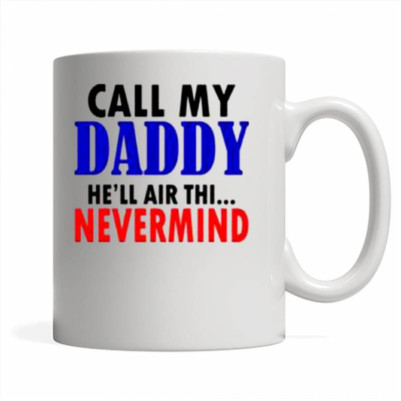 Call My Daddy He'll Air Thi Nevermind – Mug