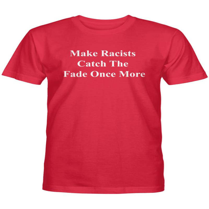 Make Racists Catch The Fade Once More Shirt