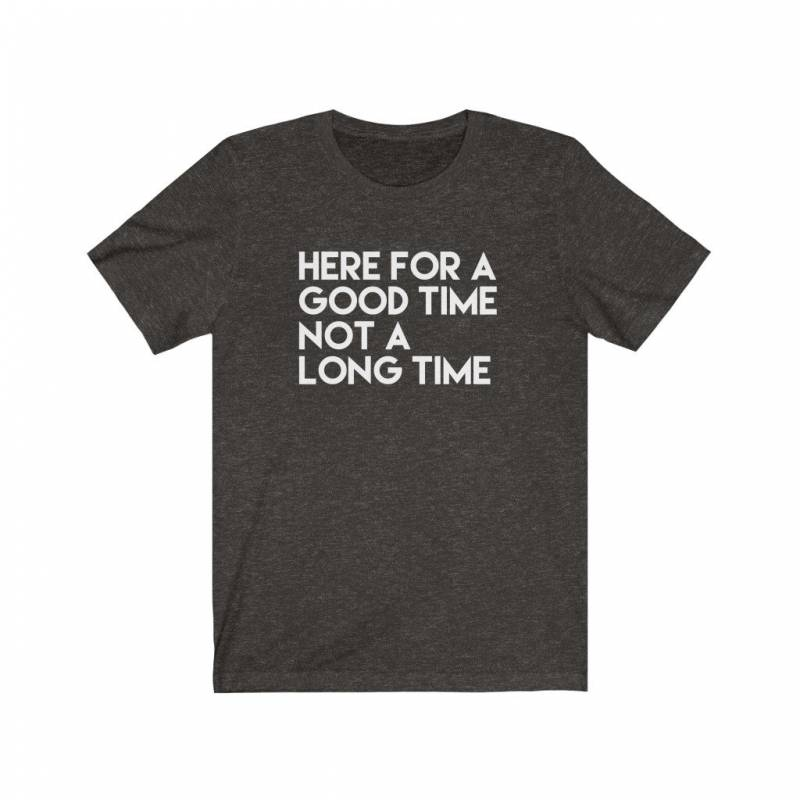 Here For A Good Time Not A Long Time, Funny Tshirt, Funny Tshirts for Men, Funny Shirts for Women, Family Vacation Shirt, Funny Sarcastic T
